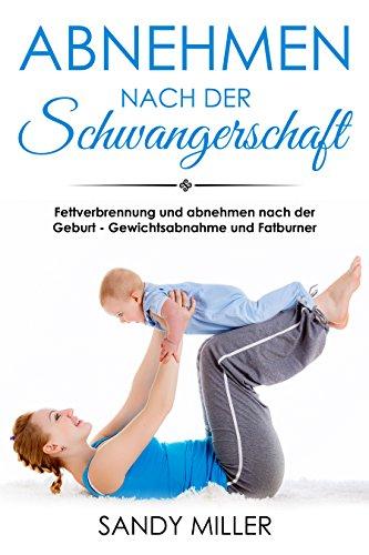 Abnehmen nach der Schwangerschaft Fettverbrennung und abnehmen nach der Geburt - Gewichtsabnahme und Fatburner (German Edition)
