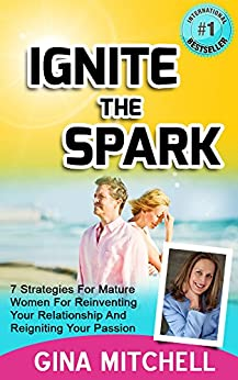 Ignite The Spark: 7 Strategies For Mature Women For Reinventing Your Relationship and Reigniting Your Passion (Relationship Advice for Women and How to ... and How to Save Your Marriage Book 1) by [Mitchell, Gina]