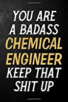 You Are A Badass Chemical Engineer Keep That Shit Up: Chemical Engineer Journal / Notebook / Appreciation Gift / Alternative To a Card For Chemical Engineers ( 6 x 9 -120 Blank Lined Pages )