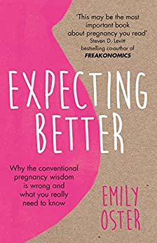 Expecting Better: Why the Conventional Pregnancy Wisdom is Wrong and What You Really Need to Know by [Oster, Emily]
