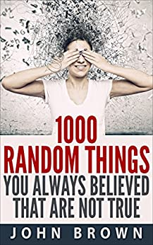 1000 Random Things You Always Believed That Are Not True by [Brown, John]