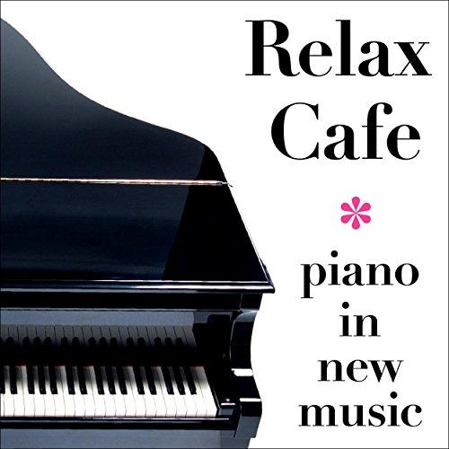 Relax Cafe・・・癒しのニュー・ミュージック・ピアノ集