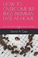 HOW TO OVERCOME BED BUGS DILEMMA FAST AT HOME: Best Guide To Rid Of Bed Bugs Forever And Sleep Well