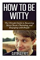 How to be Witty: The Ultimate Guide to Becoming More Clever Charming and Engaging with People [並行輸入品]