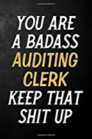 You Are A Badass Auditing Clerk Keep That Shit Up: Auditing Clerk Journal / Notebook / Appreciation Gift / Alternative To a Card For Auditing Clerks ( 6 x 9 -120 Blank Lined Pages )