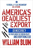 America's Deadliest Export: Democracy - The Truth about US Foreign Policy and Everything Else by William Blum(2015-03-15)