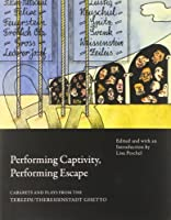 Performing Captivity, Performing Escape: Cabarets and Plays from the Terezin/Theresienstadt Ghetto (In Performance)