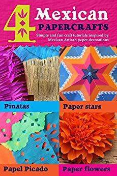 4 Mexican paper crafts: Simple and fun craft tutorials inspired by Mexican Artisan paper decorations: Pinatas, paper stars, papel picado and paper flowers (Happythought paper craft Book 2) by [Deakin, Ellen, Olden, Harry]