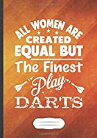 All Women Are Created Equal but the Finest Play Darts: Funny Lined Notebook Journal For Dart Lover Dart Player, Unique Special Inspirational Saying Birthday Gift Practical B5 7x10 110 Pages