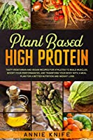 Plant Based High Protein: Tasty Vegetarian and Vegan Recipes for Athletes to Build Muscles, Boost Your Performances, and Transform Your Body with a Meal Plan for a Better Nutrition and Weight Loss (Plant Based Diet)