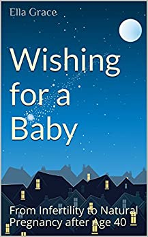 Wishing for a Baby: From Infertility to Natural Pregnancy After 40 (Conceiving Love Book 1) by [Grace, Ella D.]
