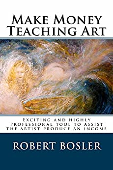 Make Money Teaching Art: Exciting and highly professional tool to assist the artist produce an income by [Bosler, Robert]