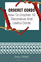 Crochet Cords: How To Crochet 10  Decorative And  Useful Cords: (Crochet Stitches, Crochet Patterns, Crochet Accessories)