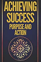 ACHIEVING SUCCESS PURPOSE AND ACTION: POWERFUL KEYS! PURPOSE AND ACTION WILL LEAD YOU TO ABSOLUTE SUCCESS!