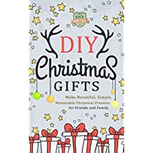 DIY Christmas Gifts: Make Beautiful, Simple, Memorable Christmas Presents For Friends And Family (Gifts in Jars - Holidays - Hanukkah - Do It Yourself)