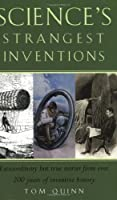 Science's Strangest Inventions: Extraordinary But True Stories From Over 200 Years Of Science's Inventive History
