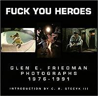 Fuck You Heroes: Glen E. Friedman Photographs,1976-1991