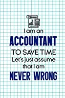 I Am An Accountant To Save Time Let's Just Assume That I Am Never Wrong: Accountant Notebook Journal Composition Blank Lined Diary Notepad 120 Pages Paperback Squares