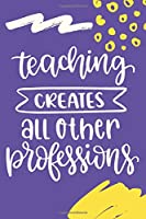 Teaching Creates All Other Professions: Journal With Inspiration Quote Monthly Planner Academic Calendar Daily Writing Notebook Watercolor Yellow Purple Brush Strokes Art Design Teacher Appreciation/ Thank You/ Retirement Gift