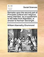Remarks Upon the Second Part of Principles Political and Religious; Being Intended, as a Supplement to the Letter from Aberdeen, in Answer to Norman Sievwright, ...