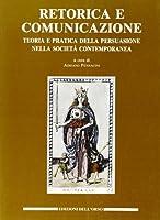 Retorica e comunicazione. Teoria e pratica della persuasione nella società contemporanea. Atti del convegno internazionale (Torino, 4-6 ottobre 1990)