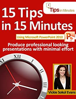 15 Tips in 15 Minutes using Microsoft PowerPoint 2010 (Tips in Minutes using Windows 7 & Office 2010) by [Evans, Vickie Sokol]