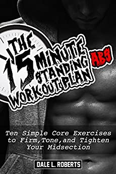 The 15-Minute Standing Abs Workout Plan: Ten Simple Core Exercises to Firm, Tone, and Tighten Your Midsection by [Roberts, Dale L.]