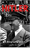 HITLER: A Biography of Evil: The Life and Times of the Most Evil Man in History, Adolf Hitler (English Edition)