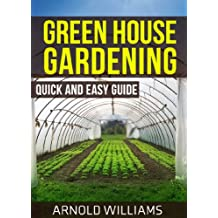 Greenhouse Gardening: Quick and Easy Guide: Master the Basics of Becoming a Greenhouse Gardener!