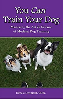 You Can Train Your Dog: Mastering The Art & Science of Modern Dog Training by [Dennison, Pamela]