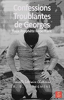 Confessions Troublantes de Georges, Faux Prophète Repentant (Vie Glorieuse en Christ t. 1) (French Edition) by [Doungméné, Achille Bérenger]