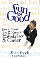 Fun Is Good: How To Create Joy & Passion in Your Workplace & Career