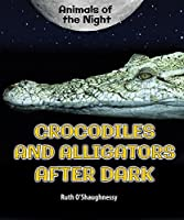 Crocodiles and Alligators After Dark (Animals of the Night)