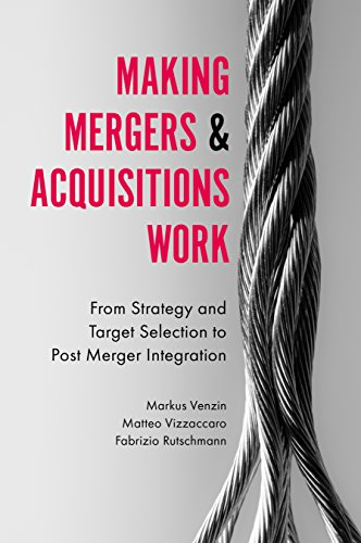 Making Mergers and Acquisitions Work: From Strategy and Target Selection to Post Merger Integration