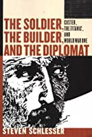 The Soldier, the Builder & the Diplomat: Essays on Custer, the Titanic, and World War I