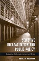 Selective Incapacitation and Public Policy: Evaluating California's Imprisonment Crisis (Suny Series in New Directions in Crime and Justice Studies)