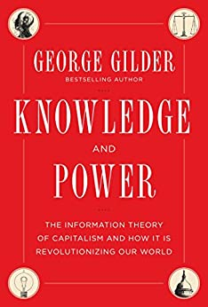 Knowledge and Power: The Information Theory of Capitalism and How it is Revolutionizing our World by [Gilder, George]