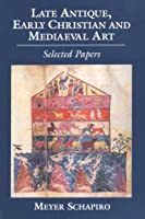 Late Antique, Early Christian and Medieval Art: Selected Papers (Meyer Schapiro Selected Papers)
