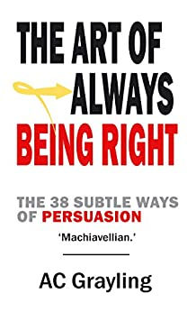 The Art of Always Being Right: The 38 Subtle Ways of Persuation by [Grayling, A. C.]