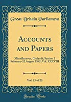 Accounts and Papers, Vol. 13 of 20: Miscellaneous, (Ireland); Session 3 February-12 August 1842; Vol. XXXVIII (Classic Reprint)