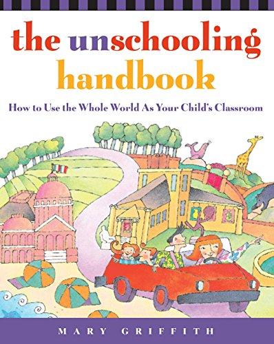 Download The Unschooling Handbook: How to Use the Whole World As Your Child's Classroom (Prima Home Learning Library) 0761512764