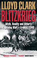 Blitzkrieg: Myth, Reality and Hitler's Lightning War - France, 1940