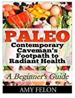 Paleo: A Beginner?s Guide Contemporary Caveman's Footpath to Radiant Health