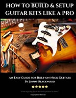 How to Build & Setup Guitar Kits Like a Pro: An Easy Guide for Bolt-on Neck Guitars (Easy Guide Series)