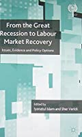 From the Great Recession to Labour Market Recovery: Issues, Evidence and Policy Options (The International Labour Organization)