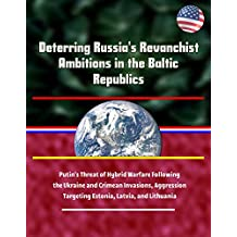 Deterring Russia's Revanchist Ambitions in the Baltic Republics - Putin's Threat of Hybrid Warfare Following the Ukraine and Crimean Invasions, Aggression Targeting Estonia, Latvia, and Lithuania