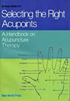 Selecting the Right Acupoints: Handbook on Acupuncture Therapy