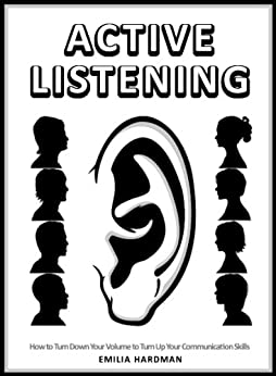 Active Listening 101: How to Turn Down Your Volume to Turn Up Your Communication Skills by [Hardman, Emilia]