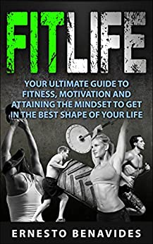 Fit Life: Your Ultimate Guide to Fitness, Motivation and Attaining the Mindset to Get in the Best Shape of Your Life by [Benavides, Ernesto]