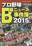 プロ野球B級ニュース事件簿 2015 思わず吹き出すハプニング&目頭熱くなる人間ドラマ130連発! (NIKKAN SPORTS GRAPH)